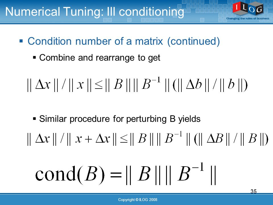 35 Copyright © ILOG 2008 Numerical Tuning: Ill conditioning Condition number of a matrix (continued) Combine and rearrange to get Similar procedure for perturbing B yields
