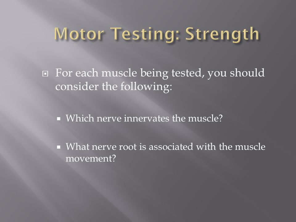 For each muscle being tested, you should consider the following: Which nerve innervates the muscle? What nerve root is associated with the muscle move