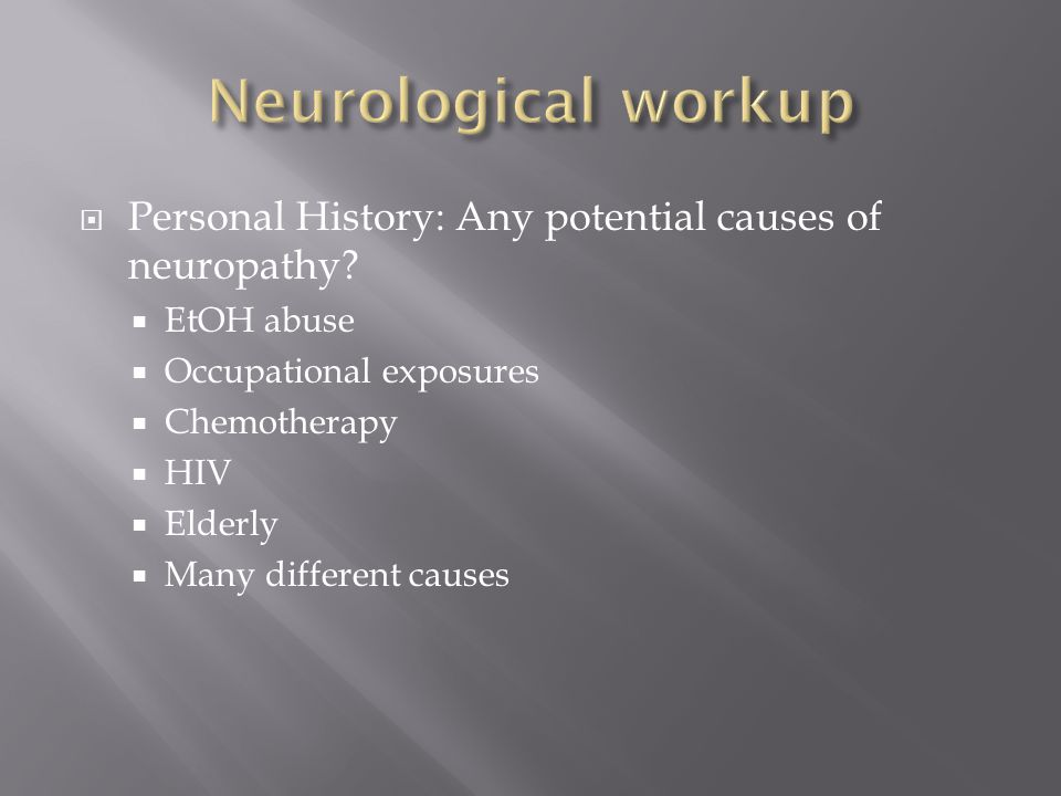 Personal History: Any potential causes of neuropathy? EtOH abuse Occupational exposures Chemotherapy HIV Elderly Many different causes