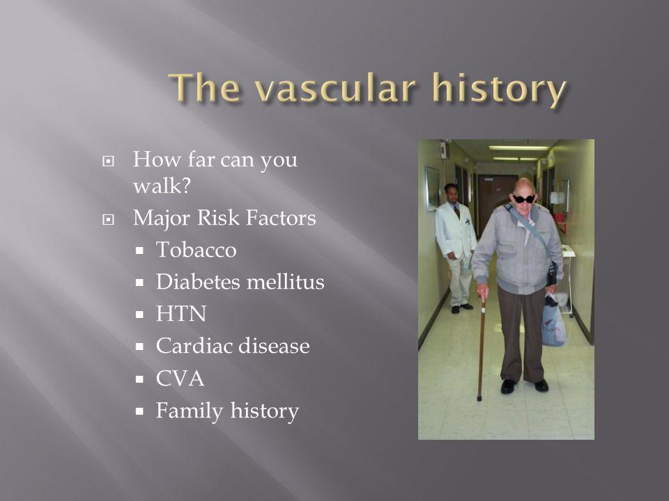 How far can you walk? Major Risk Factors Tobacco Diabetes mellitus HTN Cardiac disease CVA Family history