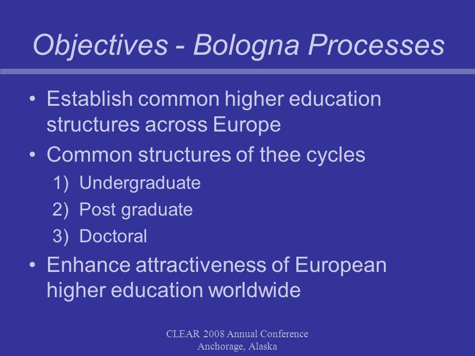CLEAR 2008 Annual Conference Anchorage, Alaska Objectives - Bologna Processes Establish common higher education structures across Europe Common structures of thee cycles 1)Undergraduate 2)Post graduate 3)Doctoral Enhance attractiveness of European higher education worldwide