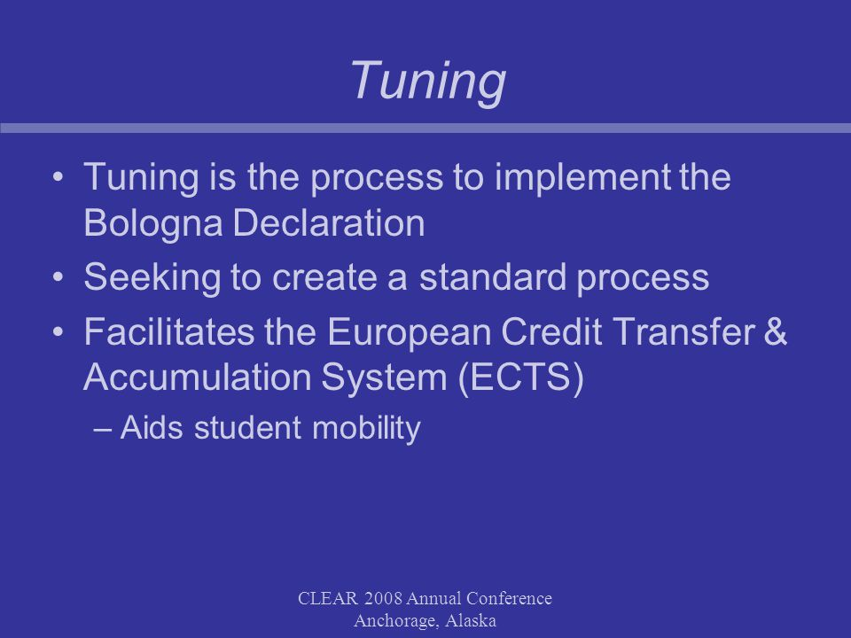 CLEAR 2008 Annual Conference Anchorage, Alaska Tuning Tuning is the process to implement the Bologna Declaration Seeking to create a standard process Facilitates the European Credit Transfer & Accumulation System (ECTS) –Aids student mobility