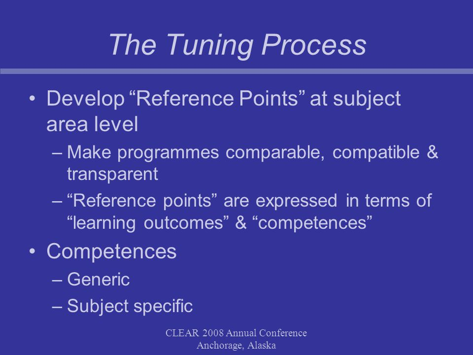 CLEAR 2008 Annual Conference Anchorage, Alaska The Tuning Process Develop Reference Points at subject area level –Make programmes comparable, compatible & transparent –Reference points are expressed in terms of learning outcomes & competences Competences –Generic –Subject specific