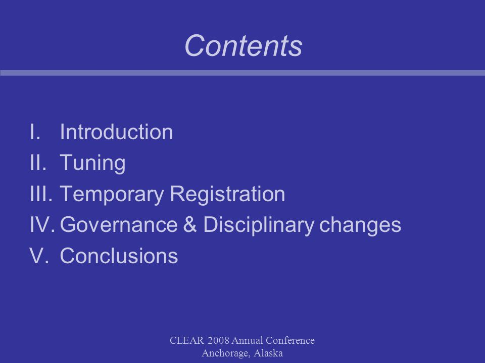 CLEAR 2008 Annual Conference Anchorage, Alaska Contents I.Introduction II.Tuning III.Temporary Registration IV.Governance & Disciplinary changes V.Conclusions