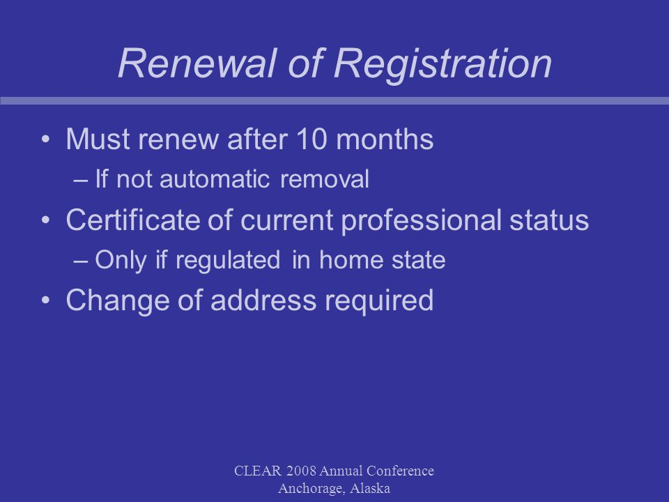 CLEAR 2008 Annual Conference Anchorage, Alaska Renewal of Registration Must renew after 10 months –If not automatic removal Certificate of current professional status –Only if regulated in home state Change of address required