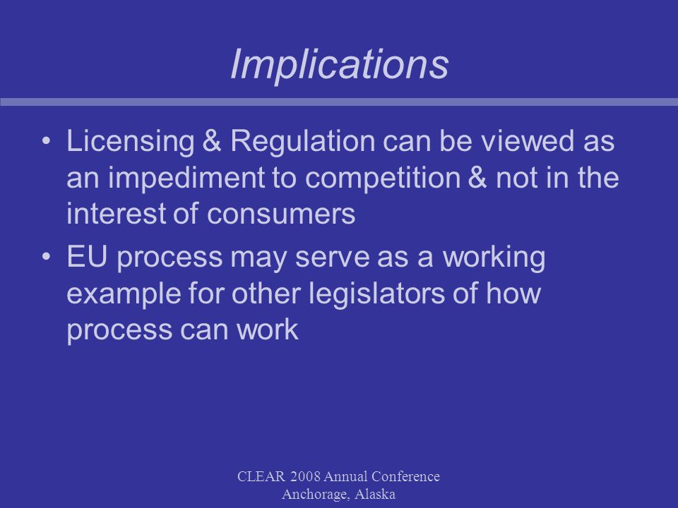 CLEAR 2008 Annual Conference Anchorage, Alaska Implications Licensing & Regulation can be viewed as an impediment to competition & not in the interest of consumers EU process may serve as a working example for other legislators of how process can work