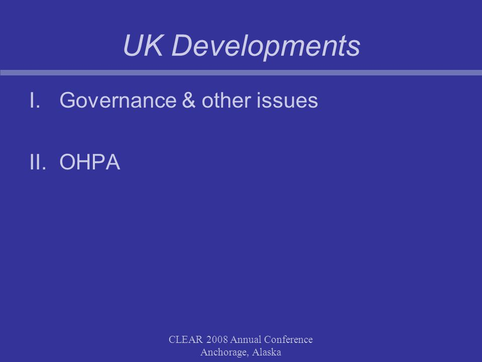 CLEAR 2008 Annual Conference Anchorage, Alaska UK Developments I.Governance & other issues II.OHPA