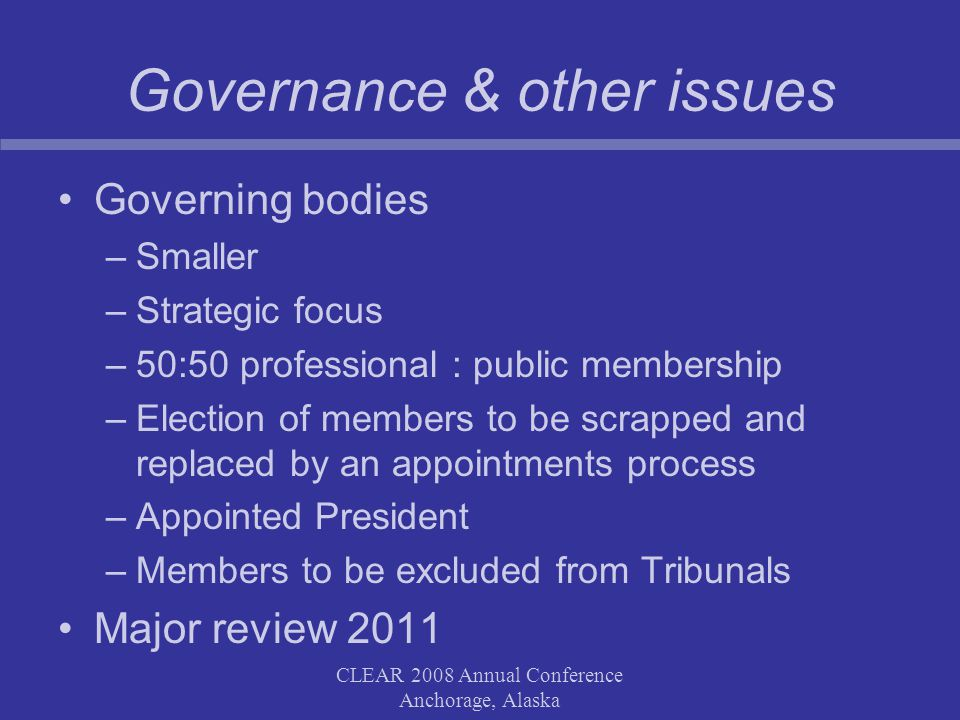 CLEAR 2008 Annual Conference Anchorage, Alaska Governance & other issues Governing bodies –Smaller –Strategic focus –50:50 professional : public membership –Election of members to be scrapped and replaced by an appointments process –Appointed President –Members to be excluded from Tribunals Major review 2011