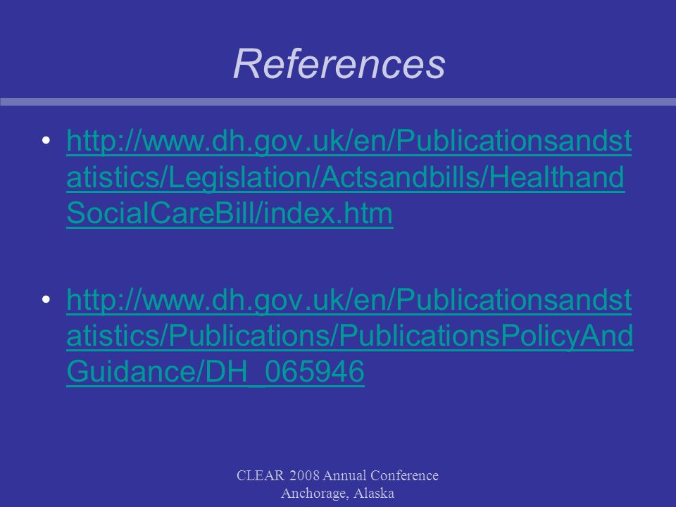CLEAR 2008 Annual Conference Anchorage, Alaska References http://www.dh.gov.uk/en/Publicationsandst atistics/Legislation/Actsandbills/Healthand SocialCareBill/index.htmhttp://www.dh.gov.uk/en/Publicationsandst atistics/Legislation/Actsandbills/Healthand SocialCareBill/index.htm http://www.dh.gov.uk/en/Publicationsandst atistics/Publications/PublicationsPolicyAnd Guidance/DH_065946http://www.dh.gov.uk/en/Publicationsandst atistics/Publications/PublicationsPolicyAnd Guidance/DH_065946