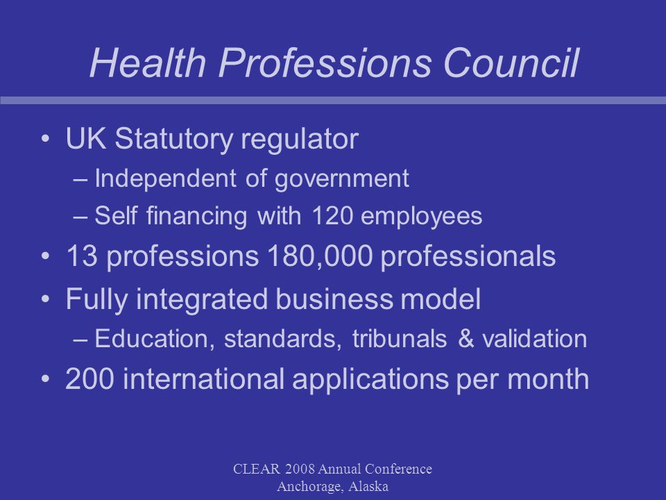 CLEAR 2008 Annual Conference Anchorage, Alaska Health Professions Council UK Statutory regulator –Independent of government –Self financing with 120 employees 13 professions 180,000 professionals Fully integrated business model –Education, standards, tribunals & validation 200 international applications per month