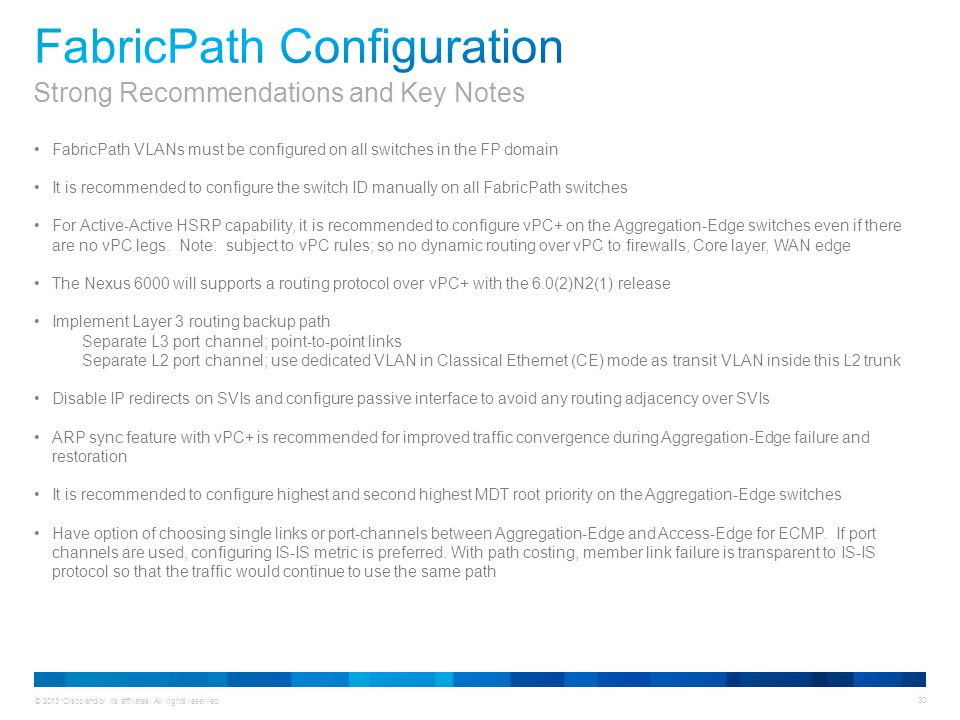 © 2013 Cisco and/or its affiliates. All rights reserved. 30 FabricPath VLANs must be configured on all switches in the FP domain It is recommended to