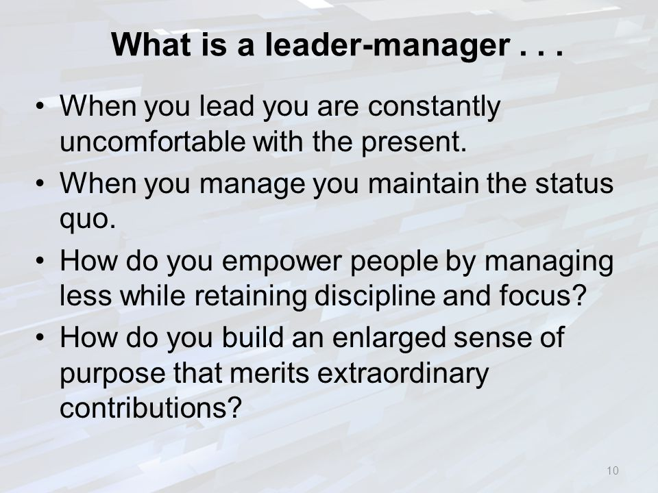 What is a leader-manager... When you lead you are constantly uncomfortable with the present. When you manage you maintain the status quo. How do you e