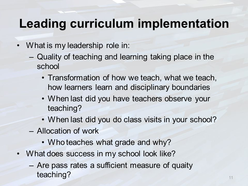Leading curriculum implementation What is my leadership role in: –Quality of teaching and learning taking place in the school Transformation of how we teach, what we teach, how learners learn and disciplinary boundaries When last did you have teachers observe your teaching.