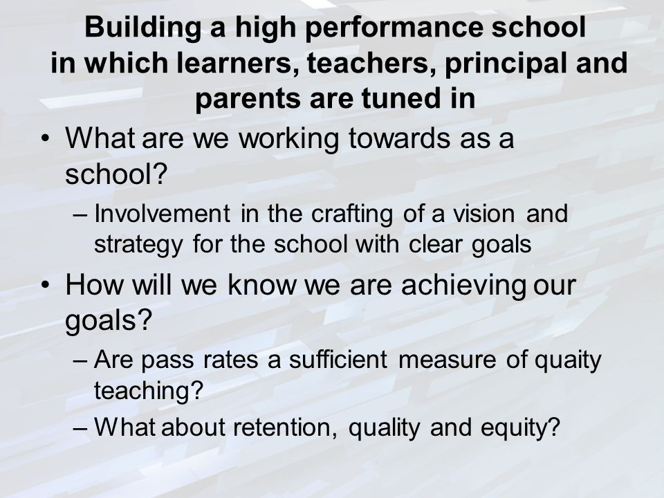 Building a high performance school in which learners, teachers, principal and parents are tuned in What are we working towards as a school.