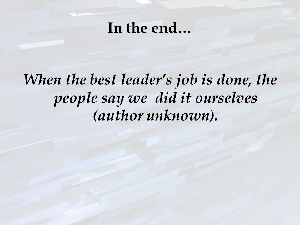 In the end… When the best leaders job is done, the people say we did it ourselves (author unknown).