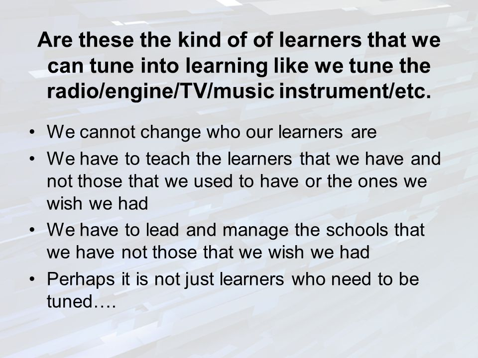 Are these the kind of of learners that we can tune into learning like we tune the radio/engine/TV/music instrument/etc.