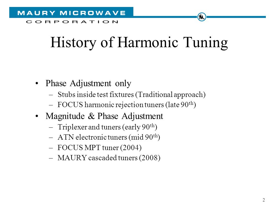 2 History of Harmonic Tuning Phase Adjustment only –Stubs inside test fixtures (Traditional approach) –FOCUS harmonic rejection tuners (late 90 th ) Magnitude & Phase Adjustment –Triplexer and tuners (early 90 th ) –ATN electronic tuners (mid 90 th ) –FOCUS MPT tuner (2004) –MAURY cascaded tuners (2008)