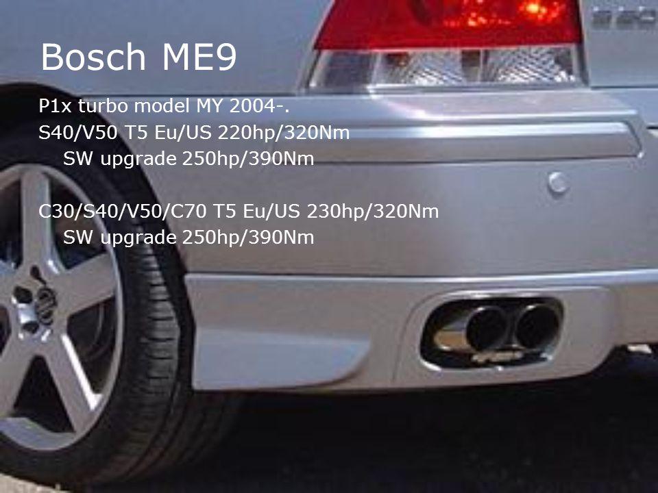 Bosch ME9 P1x turbo model MY 2004-. S40/V50 T5 Eu/US 220hp/320Nm SW upgrade 250hp/390Nm C30/S40/V50/C70 T5 Eu/US 230hp/320Nm SW upgrade 250hp/390Nm