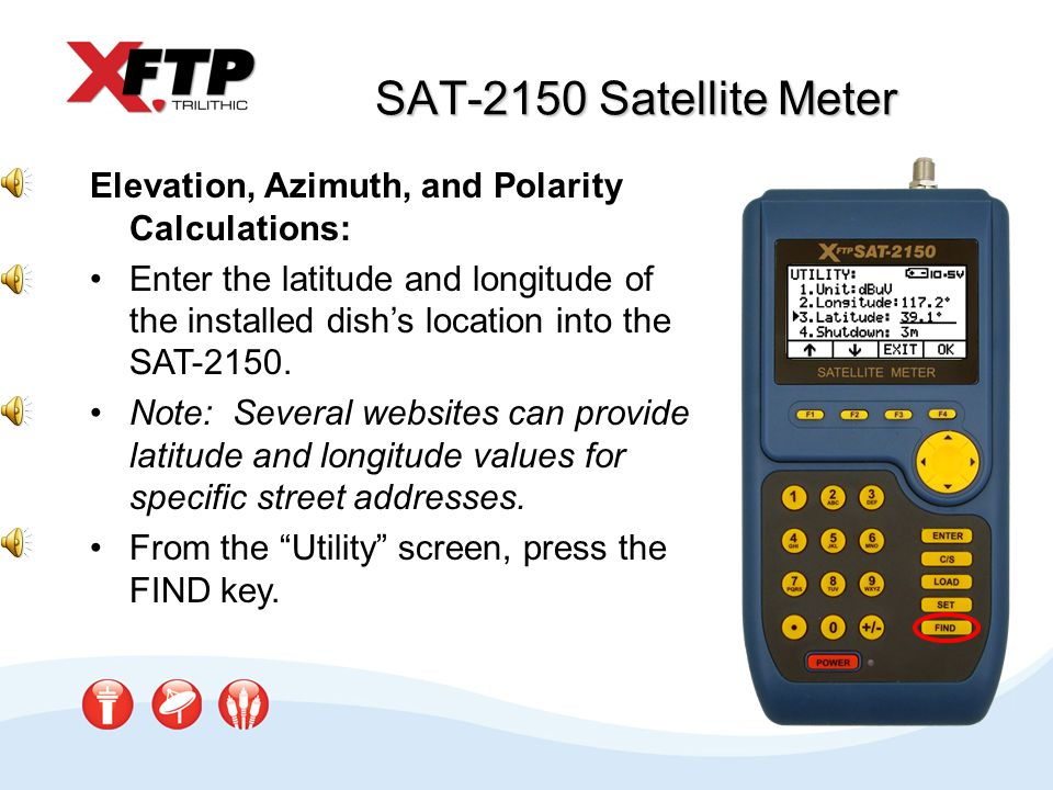 SAT-2150 Satellite Meter Elevation, Azimuth, and Polarity Calculations: Enter the latitude and longitude of the installed dishs location into the SAT-