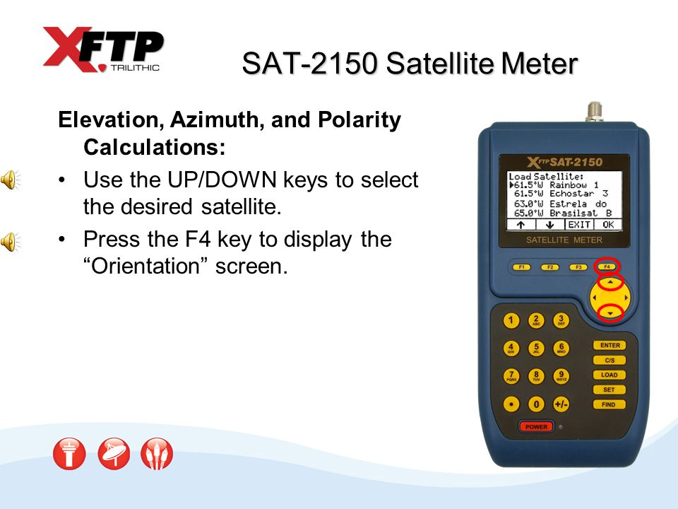SAT-2150 Satellite Meter Elevation, Azimuth, and Polarity Calculations: Use the UP/DOWN keys to select the desired satellite. Press the F4 key to disp