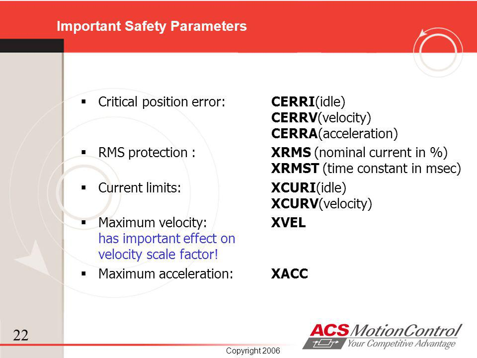 22 Copyright 2006 Important Safety Parameters Critical position error: CERRI(idle) CERRV(velocity) CERRA(acceleration) RMS protection : XRMS (nominal