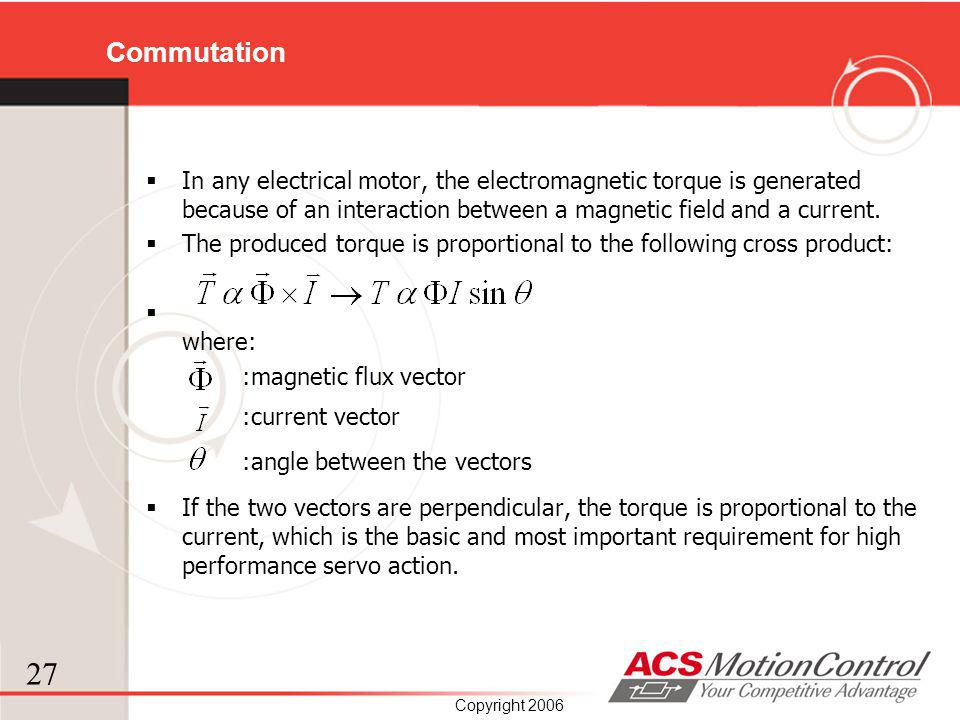 27 Copyright 2006 Commutation In any electrical motor, the electromagnetic torque is generated because of an interaction between a magnetic field and