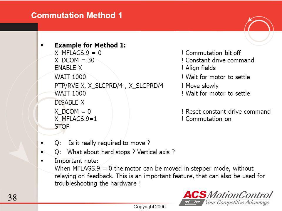 38 Copyright 2006 Commutation Method 1 Example for Method 1: X_MFLAGS.9 = 0 ! Commutation bit off X_DCOM = 30 ! Constant drive command ENABLE X ! Alig