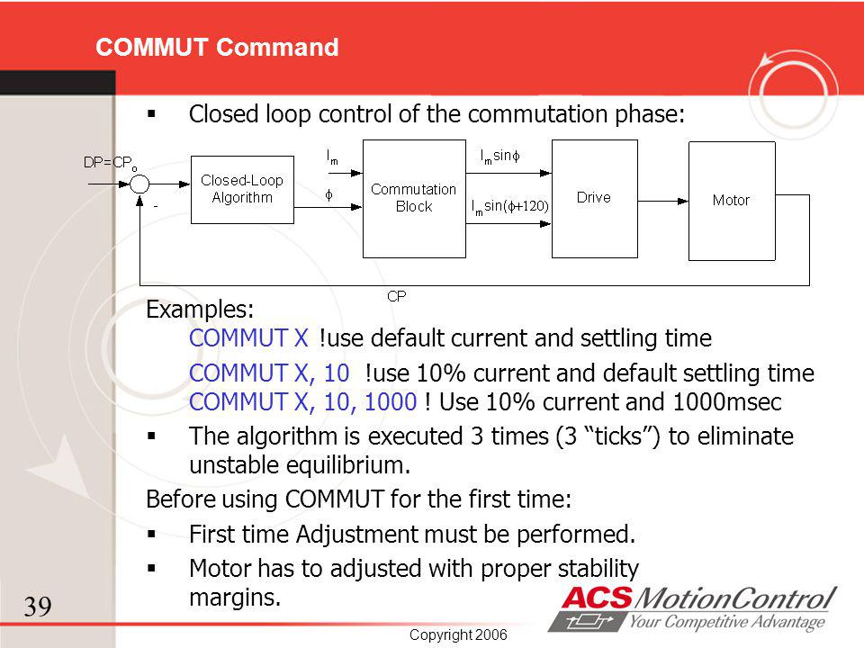 39 Copyright 2006 COMMUT Command Closed loop control of the commutation phase: Examples: COMMUT X!use default current and settling time COMMUT X, 10 !
