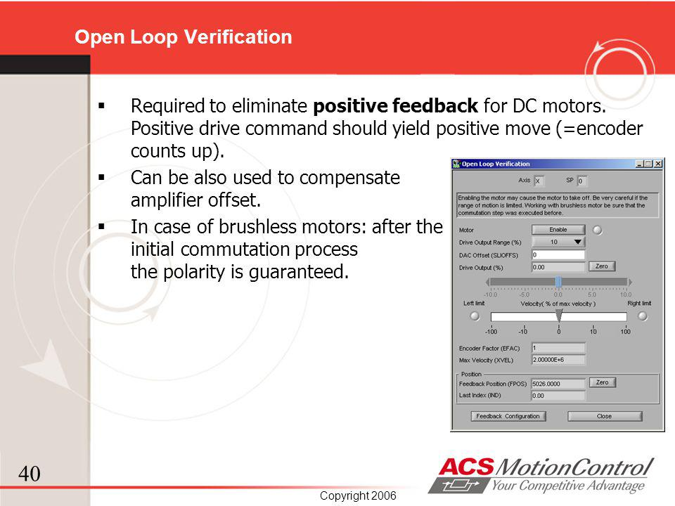 40 Copyright 2006 Open Loop Verification Required to eliminate positive feedback for DC motors. Positive drive command should yield positive move (=en