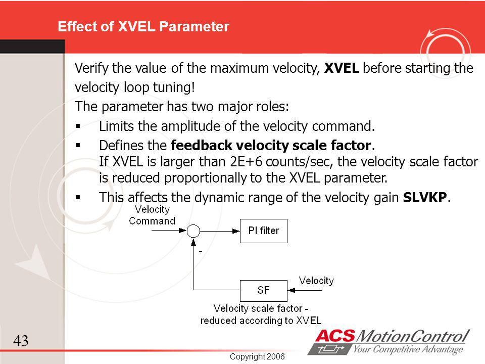 43 Copyright 2006 Verify the value of the maximum velocity, XVEL before starting the velocity loop tuning! The parameter has two major roles: Limits t