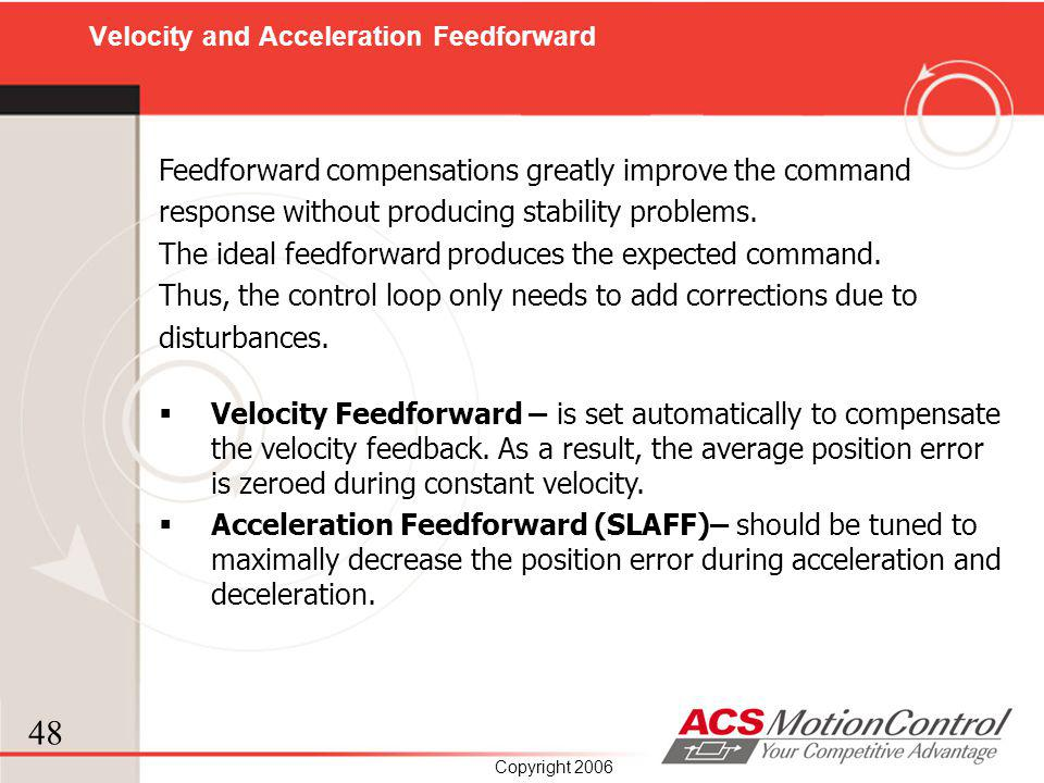 48 Copyright 2006 Feedforward compensations greatly improve the command response without producing stability problems. The ideal feedforward produces