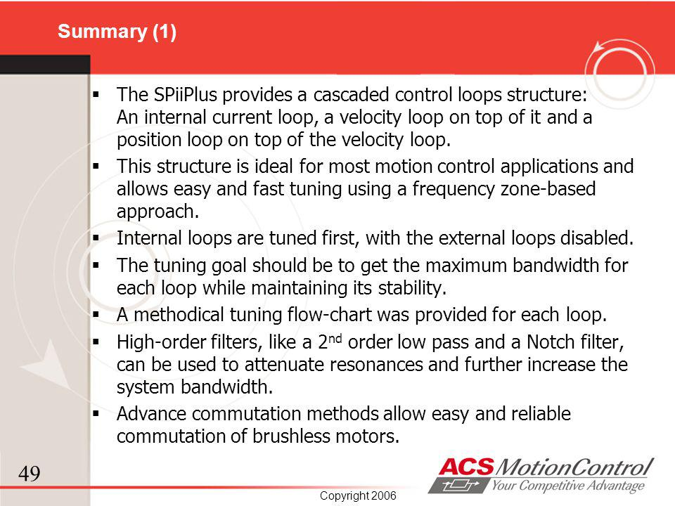 49 Copyright 2006 Summary (1) The SPiiPlus provides a cascaded control loops structure: An internal current loop, a velocity loop on top of it and a p