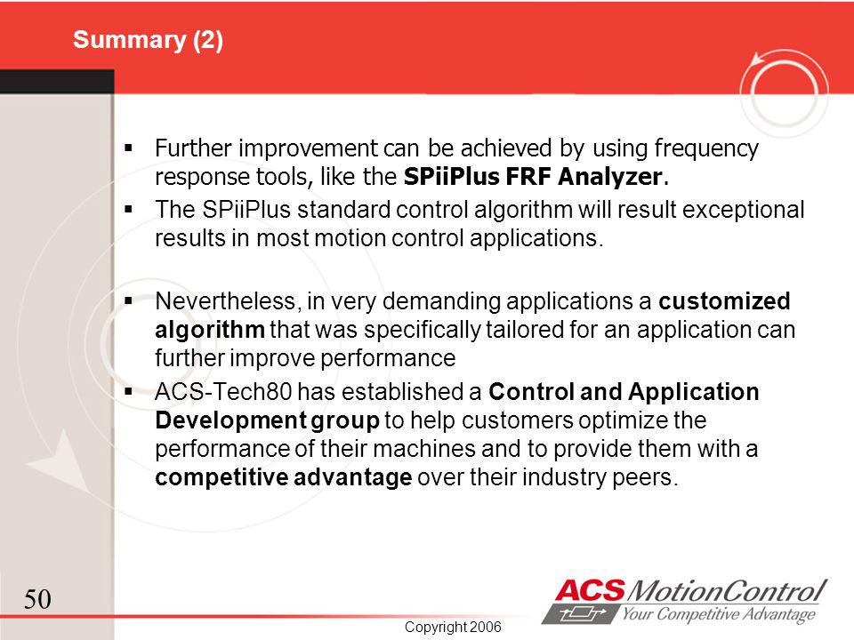 50 Copyright 2006 Summary (2) Further improvement can be achieved by using frequency response tools, like the SPiiPlus FRF Analyzer. The SPiiPlus stan