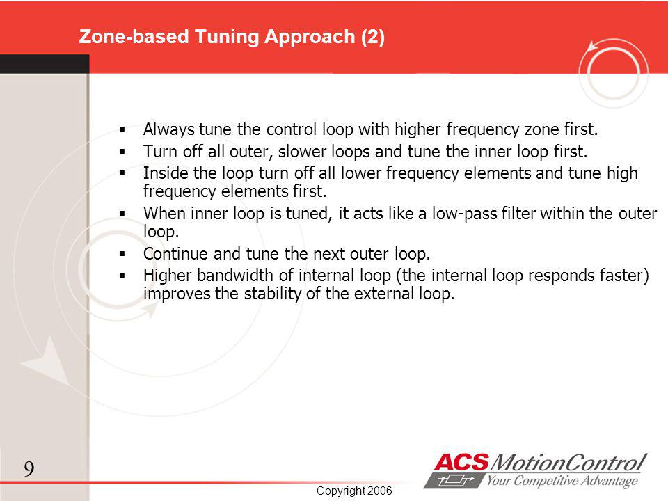 9 Copyright 2006 Zone-based Tuning Approach (2) Always tune the control loop with higher frequency zone first. Turn off all outer, slower loops and tu