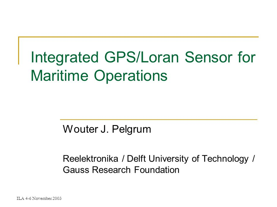 ILA 4-6 November 2003 Integrated GPS/Loran Sensor for Maritime Operations Wouter J.