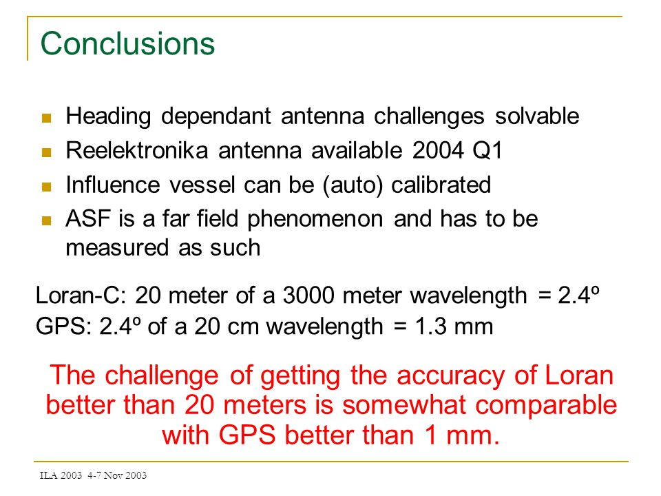 ILA 2003 4-7 Nov 2003 Conclusions Heading dependant antenna challenges solvable Reelektronika antenna available 2004 Q1 Influence vessel can be (auto) calibrated ASF is a far field phenomenon and has to be measured as such Loran-C: 20 meter of a 3000 meter wavelength = 2.4º GPS: 2.4º of a 20 cm wavelength = 1.3 mm The challenge of getting the accuracy of Loran better than 20 meters is somewhat comparable with GPS better than 1 mm.