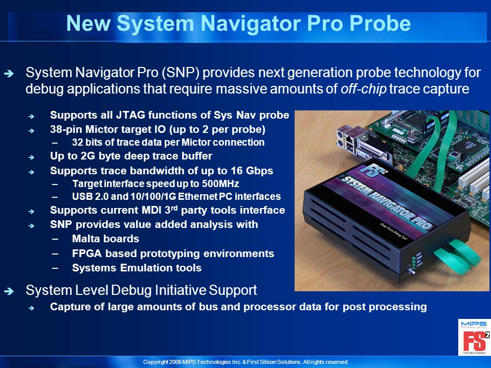 Copyright 2006 MIPS Technologies Inc. & First Silicon Solutions. All rights reserved New System Navigator Pro Probe System Navigator Pro (SNP) provide