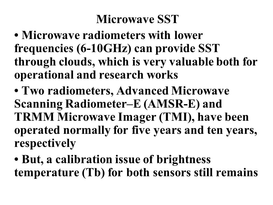 Microwave SST Microwave radiometers with lower frequencies (6-10GHz) can provide SST through clouds, which is very valuable both for operational and research works Two radiometers, Advanced Microwave Scanning Radiometer–E (AMSR-E) and TRMM Microwave Imager (TMI), have been operated normally for five years and ten years, respectively But, a calibration issue of brightness temperature (Tb) for both sensors still remains