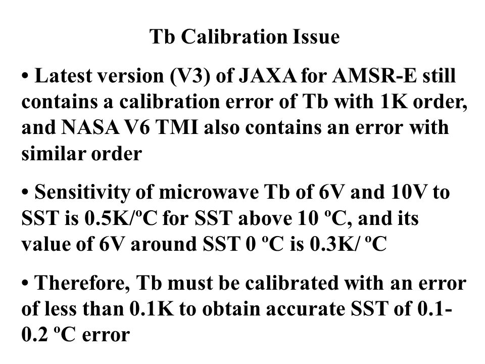 Tb Calibration Issue Latest version (V3) of JAXA for AMSR-E still contains a calibration error of Tb with 1K order, and NASA V6 TMI also contains an error with similar order Sensitivity of microwave Tb of 6V and 10V to SST is 0.5K/ºC for SST above 10 ºC, and its value of 6V around SST 0 ºC is 0.3K/ ºC Therefore, Tb must be calibrated with an error of less than 0.1K to obtain accurate SST of 0.1- 0.2 ºC error