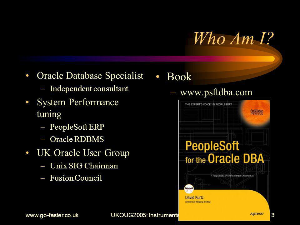 www.go-faster.co.ukUKOUG2005: Instrumentation3 Oracle Database Specialist –Independent consultant System Performance tuning –PeopleSoft ERP –Oracle RDBMS UK Oracle User Group –Unix SIG Chairman –Fusion Council Book –www.psftdba.com Who Am I
