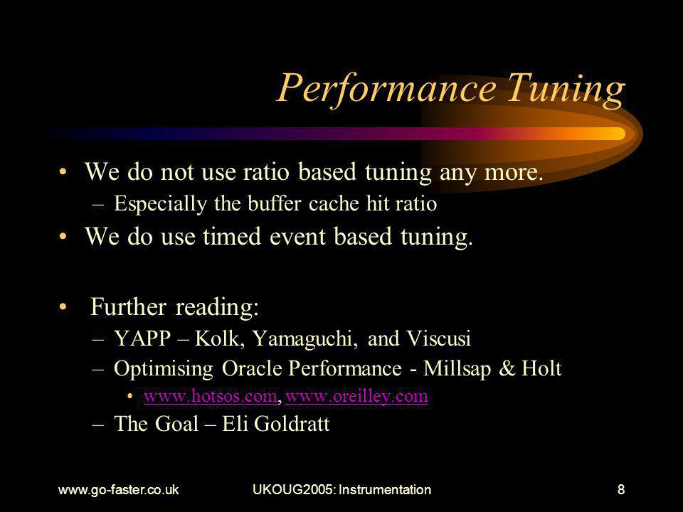 www.go-faster.co.ukUKOUG2005: Instrumentation8 Performance Tuning We do not use ratio based tuning any more.