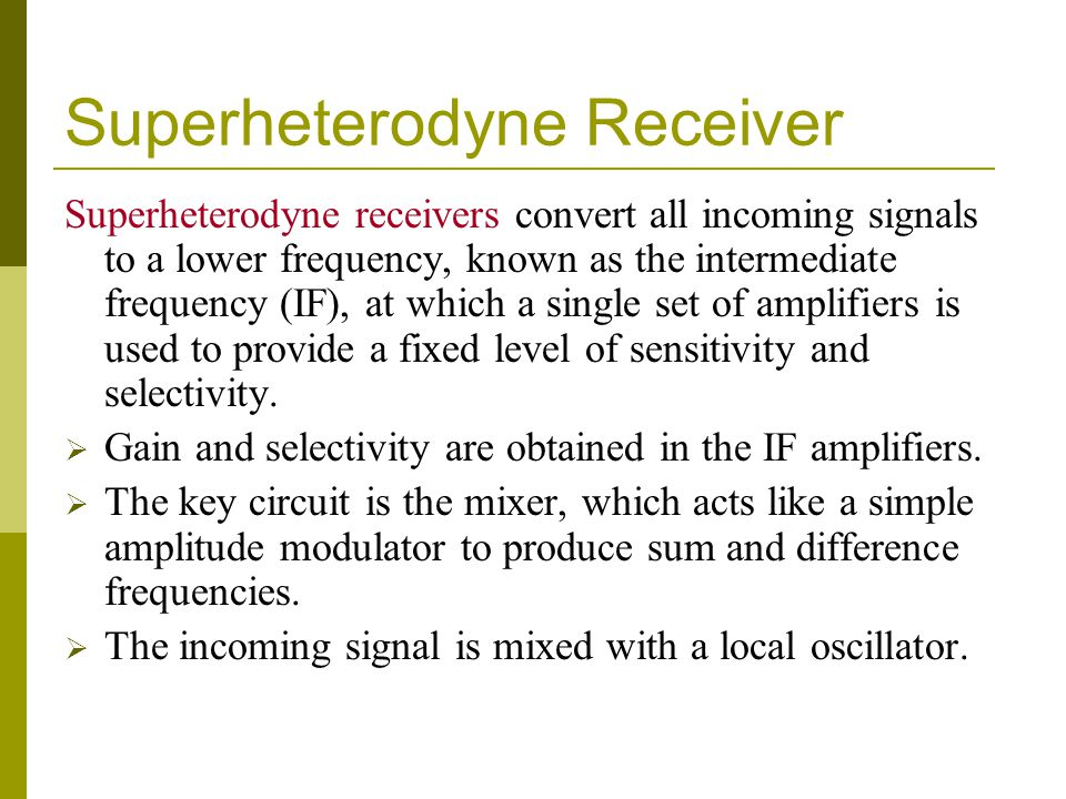 Superheterodyne Receiver Superheterodyne receivers convert all incoming signals to a lower frequency, known as the intermediate frequency (IF), at whi