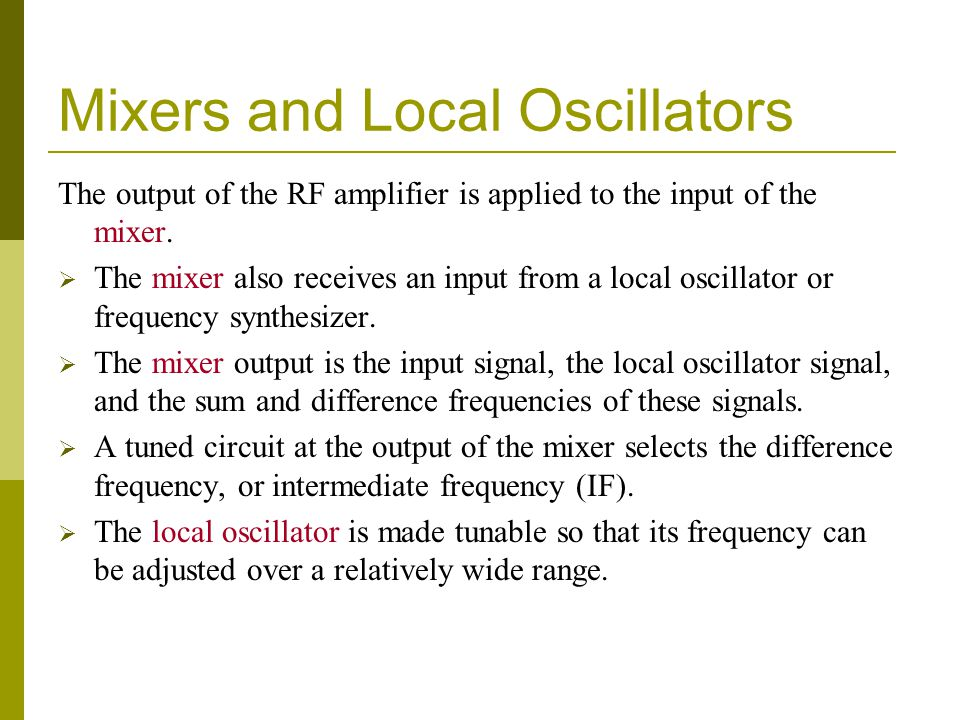 Mixers and Local Oscillators The output of the RF amplifier is applied to the input of the mixer. The mixer also receives an input from a local oscill