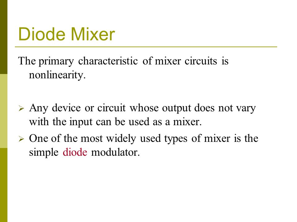 Diode Mixer The primary characteristic of mixer circuits is nonlinearity. Any device or circuit whose output does not vary with the input can be used