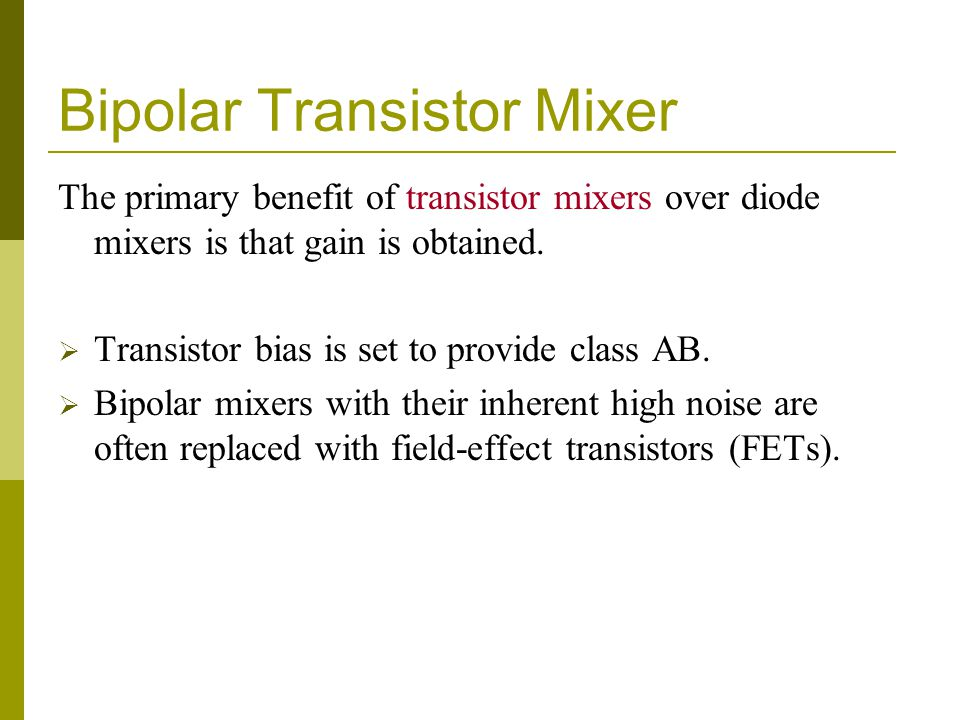 Bipolar Transistor Mixer The primary benefit of transistor mixers over diode mixers is that gain is obtained. Transistor bias is set to provide class