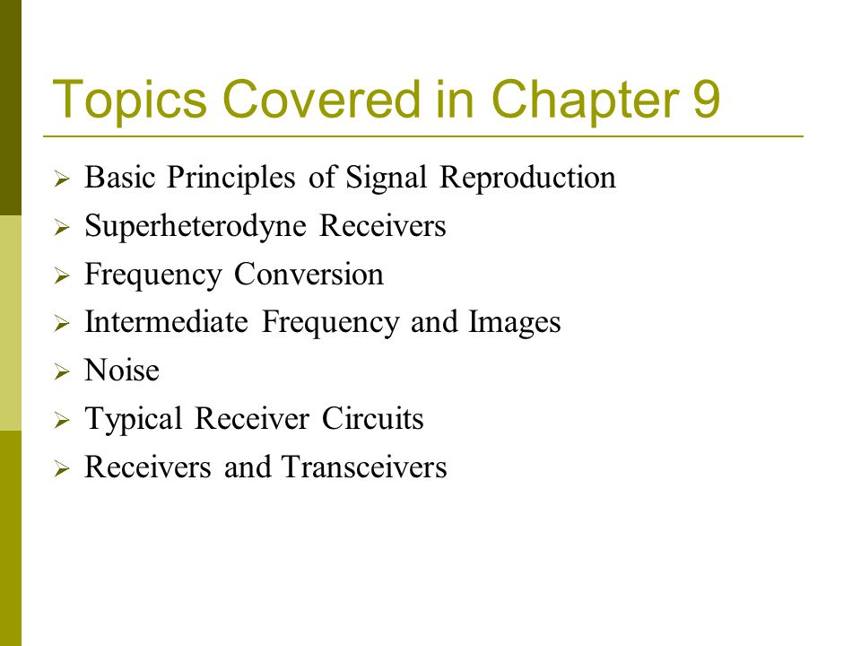 Topics Covered in Chapter 9 Basic Principles of Signal Reproduction Superheterodyne Receivers Frequency Conversion Intermediate Frequency and Images N