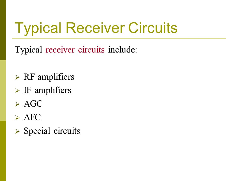 Typical Receiver Circuits Typical receiver circuits include: RF amplifiers IF amplifiers AGC AFC Special circuits