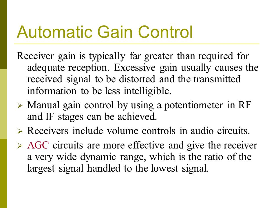 Automatic Gain Control Receiver gain is typically far greater than required for adequate reception. Excessive gain usually causes the received signal