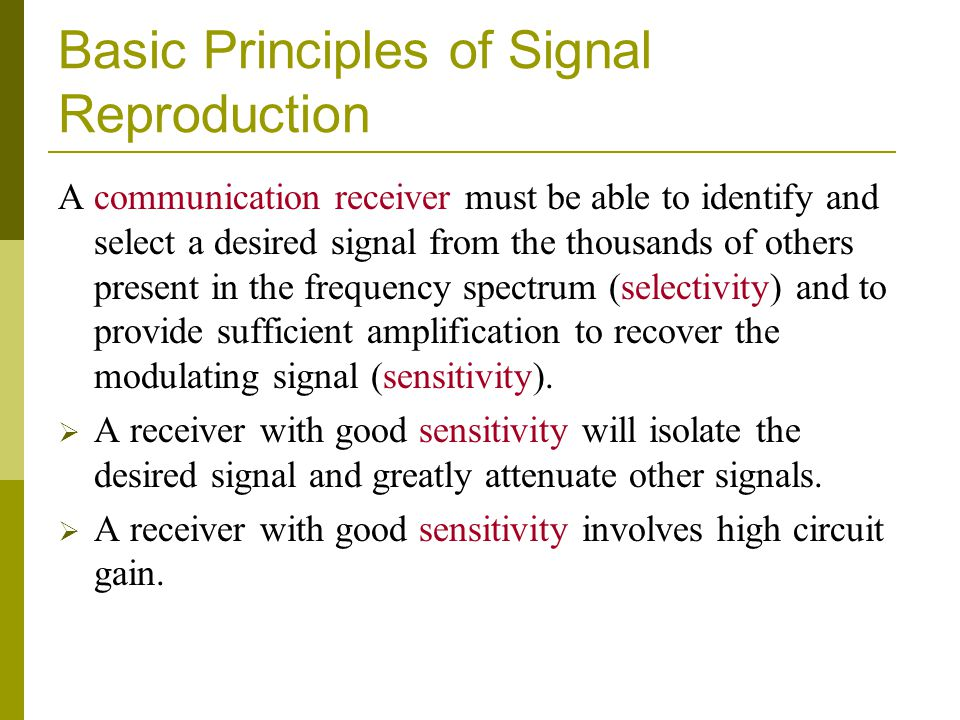 Basic Principles of Signal Reproduction A communication receiver must be able to identify and select a desired signal from the thousands of others pre