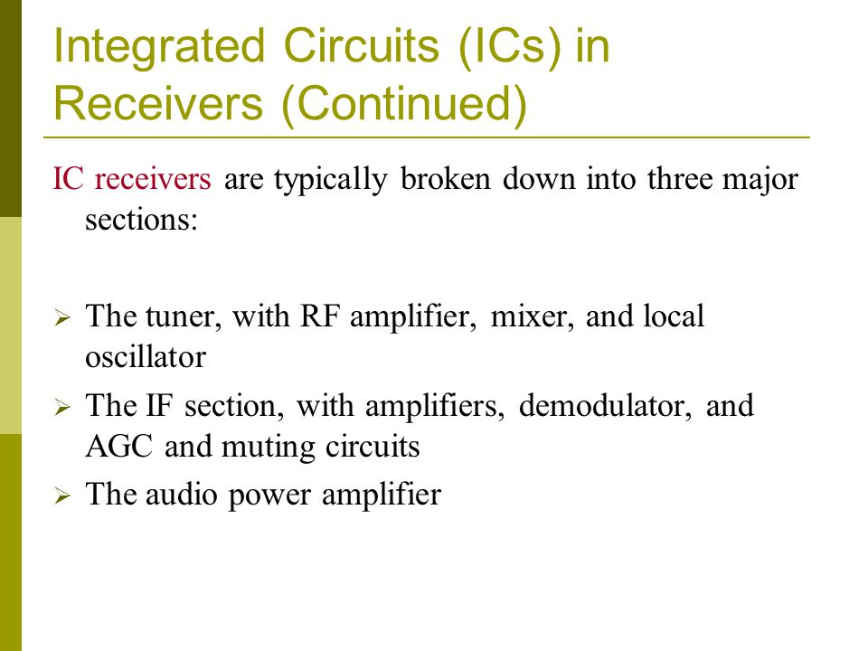 Integrated Circuits (ICs) in Receivers (Continued) IC receivers are typically broken down into three major sections: The tuner, with RF amplifier, mix